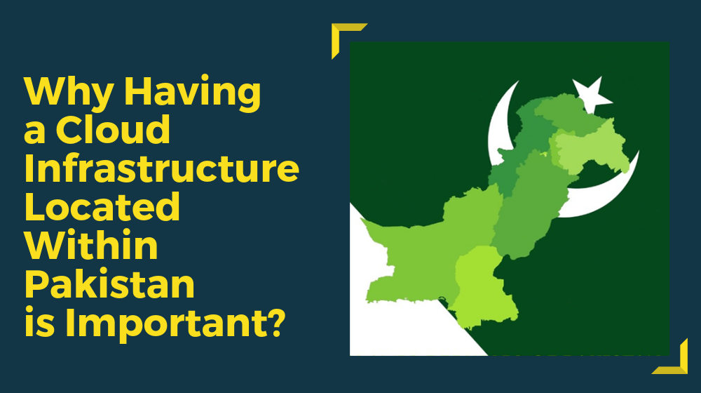 Why having a Cloud Infrastructure located within Pakistan is important?